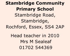 Stambridge Community Primary School Stambridge Road, Stambridge, Rochford, Essex, SS4 2AP  Head teacher in 2010  Mrs M Sealeaf  01702 544369