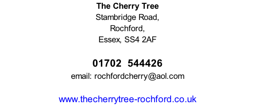 The Cherry Tree Stambridge Road, Rochford, Essex, SS4 2AF        01702  544426 email: rochfordcherry@aol.com  www.thecherrytree-rochford.co.uk