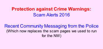Protection against Crime Warnings: Scam Alerts 2016  Recent Community Messaging from the Police (Which now replaces the scam pages we used to run  for the NW)