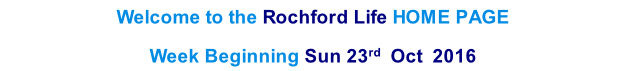 Welcome to the Rochford Life HOME PAGE  Week Beginning Sun 23rd  Oct  2016    th  2013