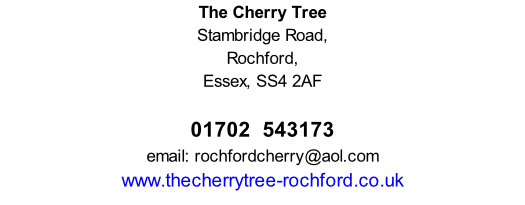 The Cherry Tree Stambridge Road, Rochford, Essex, SS4 2AF        01702  543173 email: rochfordcherry@aol.com www.thecherrytree-rochford.co.uk