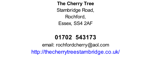 The Cherry Tree Stambridge Road, Rochford, Essex, SS4 2AF        01702  543173 email: rochfordcherry@aol.com http://thecherrytreestambridge.co.uk/