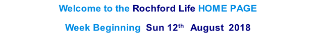 Welcome to the Rochford Life HOME PAGE  Week Beginning  Sun 12th   August  2018    th  2013