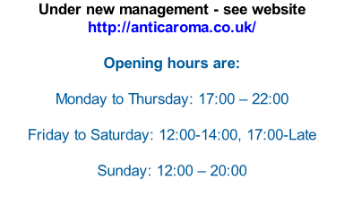 Under new management - see website http://anticaroma.co.uk/   Opening hours are:  Monday to Thursday: 17:00 – 22:00  Friday to Saturday: 12:00-14:00, 17:00-Late  Sunday: 12:00 – 20:00