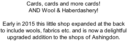 Cards, cards and more cards! AND Wool & Haberdashery!  Early in 2015 this little shop expanded at the back to include wools, fabrics etc. and is now a delightful upgraded addition to the shops of Ashingdon.