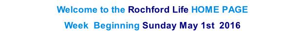 Welcome to the Rochford Life HOME PAGE  Week  Beginning Sunday May 1st  2016    th  2013