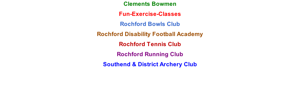 Clements Bowmen  Fun-Exercise-Classes  Rochford Bowls Club  Rochford Disability Football Academy  Rochford Tennis Club  Rochford Running Club  Southend & District Archery Club