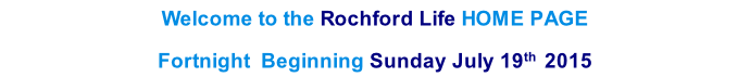 Welcome to the Rochford Life HOME PAGE  Fortnight  Beginning Sunday July 19th  2015    th  2013