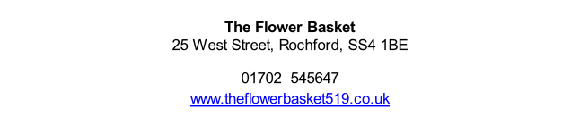 The Flower Basket  25 West Street, Rochford, SS4 1BE  01702  545647 www.theflowerbasket519.co.uk