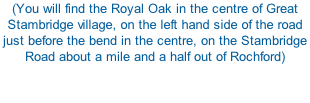 (You will find the Royal Oak in the centre of Great Stambridge village, on the left hand side of the road just before the bend in the centre, on the Stambridge Road about a mile and a half out of Rochford)