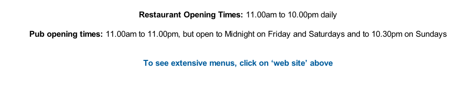 Restaurant Opening Times: 11.00am to 10.00pm daily  Pub opening times: 11.00am to 11.00pm, but open to Midnight on Friday and Saturdays and to 10.30pm on Sundays   To see extensive menus, click on 'web site' above