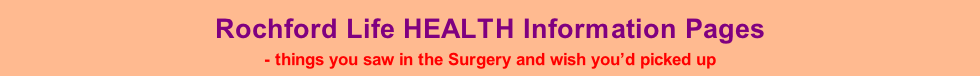 Rochford Life HEALTH Information Pages - things you saw in the Surgery and wish you'd picked up