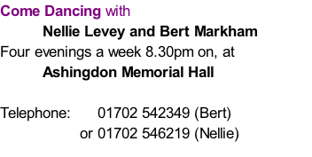 Come Dancing with  Nellie Levey and Bert Markham  Four evenings a week 8.30pm on, at  Ashingdon Memorial Hall  Telephone:      01702 542349 (Bert)                    or 01702 546219 (Nellie)