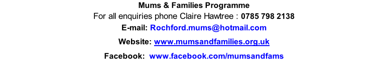 Mums & Families Programme For all enquiries phone Claire Hawtree : 0785 798 2138 E-mail: Rochford.mums@hotmail.com Website:	www.mumsandfamilies.org.uk Facebook:  www.facebook.com/mumsandfams