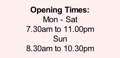 Opening Times: Mon - Sat   7.30am to 11.00pm Sun 8.30am to 10.30pm