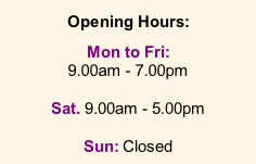 Opening Hours:  Mon to Fri: 9.00am - 7.00pm  Sat. 9.00am - 5.00pm  Sun: Closed