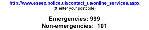 http://www.essex.police.uk/contact_us/online_services.aspx (& enter your postcode)  Emergencies: 999 Non-emergencies:  101