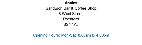 Annies Sandwich Bar & Coffee Shop 8 West Street, Rochford  SS4 1AJ  Opening Hours: Mon-Sat  8.00am to 4.00pm