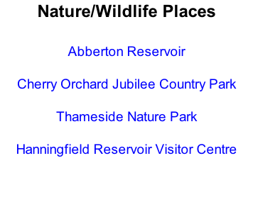 Nature/Wildlife Places  Abberton Reservoir  Cherry Orchard Jubilee Country Park  Thameside Nature Park  Hanningfield Reservoir Visitor Centre