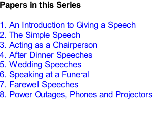 Papers in this Series  1.	An Introduction to Giving a Speech 2.	The Simple Speech 3.	Acting as a Chairperson 4.	After Dinner Speeches 5.	Wedding Speeches 6.	Speaking at a Funeral  7.	Farewell Speeches 8.	Power Outages, Phones and Projectors