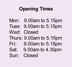 Opening Times  Mon:   9.00am to 5.15pm Tues:  9.00am to 5.15pm Wed:  Closed Thurs: 9.00am to 5.15pm Fri:     9.00am to 5.15pm Sat:    9.00am to 4.30pm Sun:   Closed