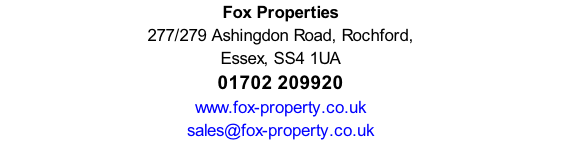 Fox Properties 277/279 Ashingdon Road, Rochford,  Essex, SS4 1UA 01702 209920 www.fox-property.co.uk sales@fox-property.co.uk