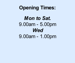 Opening Times:  Mon to Sat. 9.00am - 5.00pm Wed  9.00am - 1.00pm