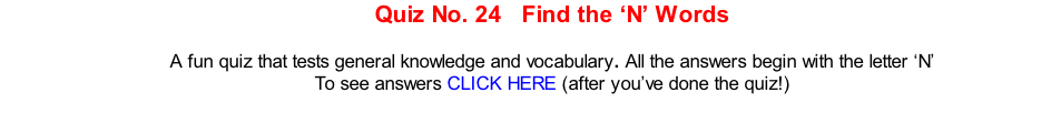 Quiz No. 24   Find the 'N' Words   A fun quiz that tests general knowledge and vocabulary. All the answers begin with the letter 'N' To see answers CLICK HERE (after you've done the quiz!)