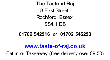The Taste of Raj 8 East Street, Rochford, Essex, SS4 1 DB  01702 542916  or  01702 545293  www.taste-of-raj.co.uk Eat in or Takeaway (free delivery over £9.50)