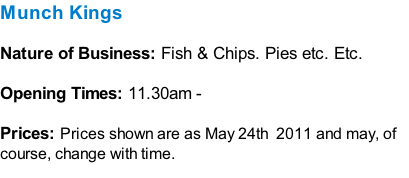 Munch Kings  Nature of Business: Fish & Chips. Pies etc. Etc.  Opening Times: 11.30am -   Prices: Prices shown are as May 24th  2011 and may, of course, change with time.