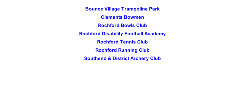 Bounce Village Trampoline Park  Clements Bowmen  Rochford Bowls Club  Rochford Disability Football Academy  Rochford Tennis Club  Rochford Running Club  Southend & District Archery Club