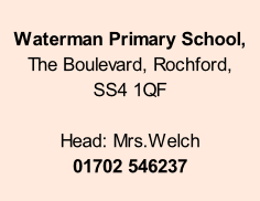 Waterman Primary School,   The Boulevard, Rochford,  SS4 1QF  Head: Mrs.Welch 01702 546237