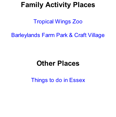 Family Activity Places  Tropical Wings Zoo  Barleylands Farm Park & Craft Village    Other Places  Things to do in Essex