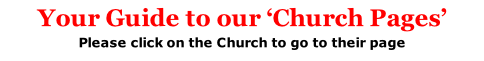 Your Guide to our 'Church Pages' Please click on the Church to go to their page (For 'General Contents' return to HOME Page)