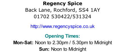 Regency Spice  Back Lane, Rochford, SS4 1AY  01702 530422/531324  http://www.regencyspice.co.uk  Opening Times:  Mon-Sat: Noon to 2.30pm / 5.30pm to Midnight Sun: Noon to Midnight