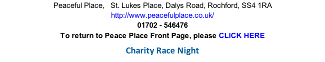 Peaceful Place,   St. Lukes Place, Dalys Road, Rochford, SS4 1RA http://www.peacefulplace.co.uk/ 01702 - 546476 To return to Peace Place Front Page, please CLICK HERE  Charity Race Night