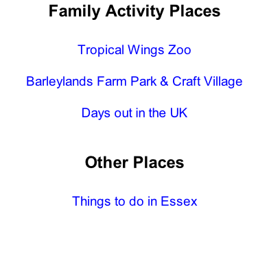 Family Activity Places  Tropical Wings Zoo  Barleylands Farm Park & Craft Village  Days out in the UK   Other Places  Things to do in Essex