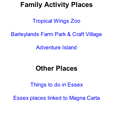 Family Activity Places  Tropical Wings Zoo  Barleylands Farm Park & Craft Village  Adventure Island   Other Places  Things to do in Essex  Essex places linked to Magna Carta