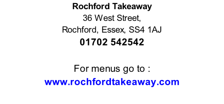 Rochford Takeaway 36 West Street,  Rochford, Essex, SS4 1AJ 01702 542542   For menus go to : www.rochfordtakeaway.com