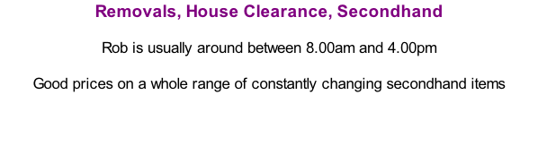Removals, House Clearance, Secondhand  Rob is usually around between 8.00am and 4.00pm  Good prices on a whole range of constantly changing secondhand items