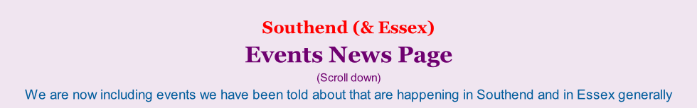 Southend (& Essex)     Events News Page (Scroll down) We are now including events we have been told about that are happening in Southend and in Essex generally