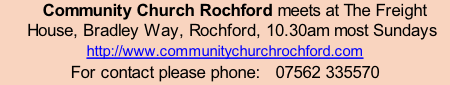Community Church Rochford meets at The Freight House, Bradley Way, Rochford, 10.30am most Sundays  http://www.communitychurchrochford.com For contact please phone:   07562 335570