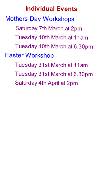 Individual Events Mothers Day Workshops  Saturday 7th March at 2pm Tuesday 10th March at 11am Tuesday 10th March at 6.30pm Easter Workshop  Tuesday 31st March at 11am Tuesday 31st March at 6.30pm Saturday 4th April at 2pm