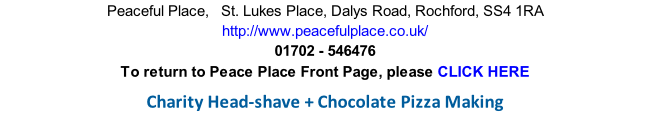 Peaceful Place,   St. Lukes Place, Dalys Road, Rochford, SS4 1RA http://www.peacefulplace.co.uk/ 01702 - 546476 To return to Peace Place Front Page, please CLICK HERE  Charity Head-shave + Chocolate Pizza Making