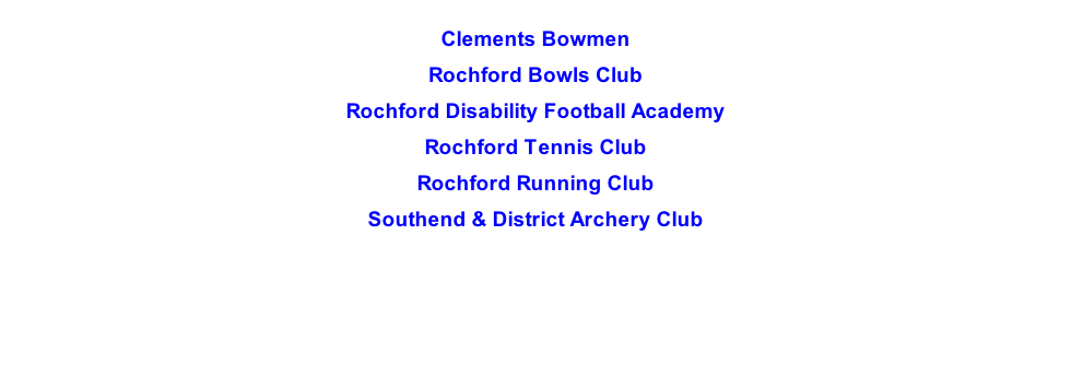 Clements Bowmen  Rochford Bowls Club  Rochford Disability Football Academy  Rochford Tennis Club  Rochford Running Club  Southend & District Archery Club