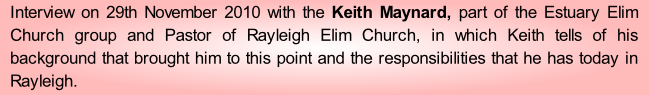 Interview on 29th November 2010 with the Keith Maynard, part of the Estuary Elim Church group and Pastor of Rayleigh Elim Church, in which Keith tells of his background that brought him to this point and the responsibilities that he has today in Rayleigh.