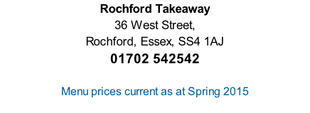 Rochford Takeaway 36 West Street,  Rochford, Essex, SS4 1AJ 01702 542542   Menu prices current as at Spring 2015  Scroll down for menues