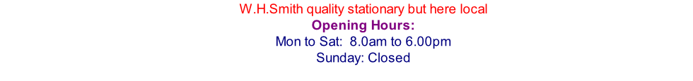 W.H.Smith quality stationary but here local Opening Hours: Mon to Sat:  8.0am to 6.00pm Sunday: Closed