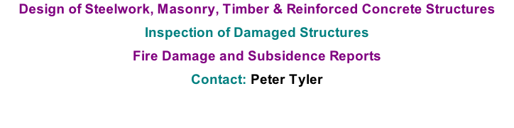 Design of Steelwork, Masonry, Timber & Reinforced Concrete Structures  Inspection of Damaged Structures  Fire Damage and Subsidence Reports  Contact: Peter Tyler