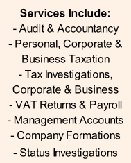 Services Include: - Audit & Accountancy - Personal, Corporate & Business Taxation - Tax Investigations, Corporate & Business - VAT Returns & Payroll - Management Accounts - Company Formations - Status Investigations